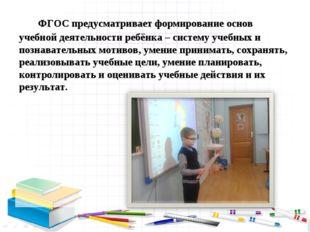 ФГОС предусматривает формирование основ учебной деятельности ребёнка – систе