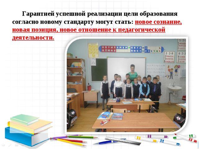 Гарантией успешной реализации цели образования согласно новому стандарту мог...