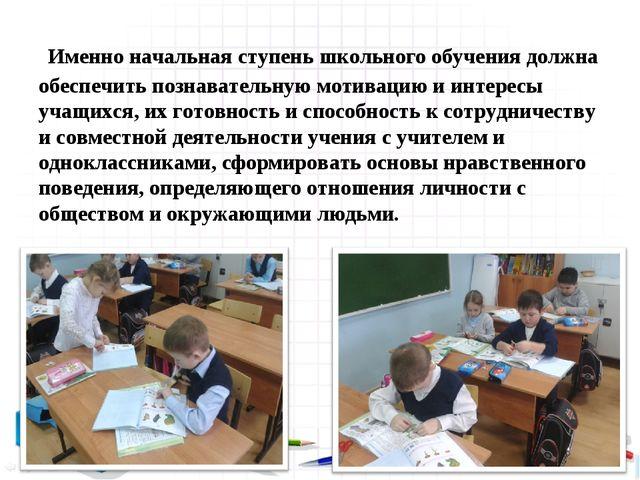 Именно начальная ступень школьного обучения должна обеспечить познавательную...