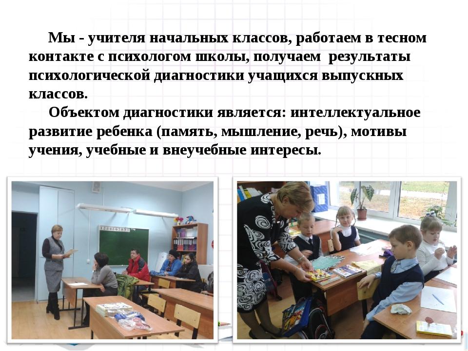 Мы - учителя начальных классов, работаем в тесном контакте с психологом школ...