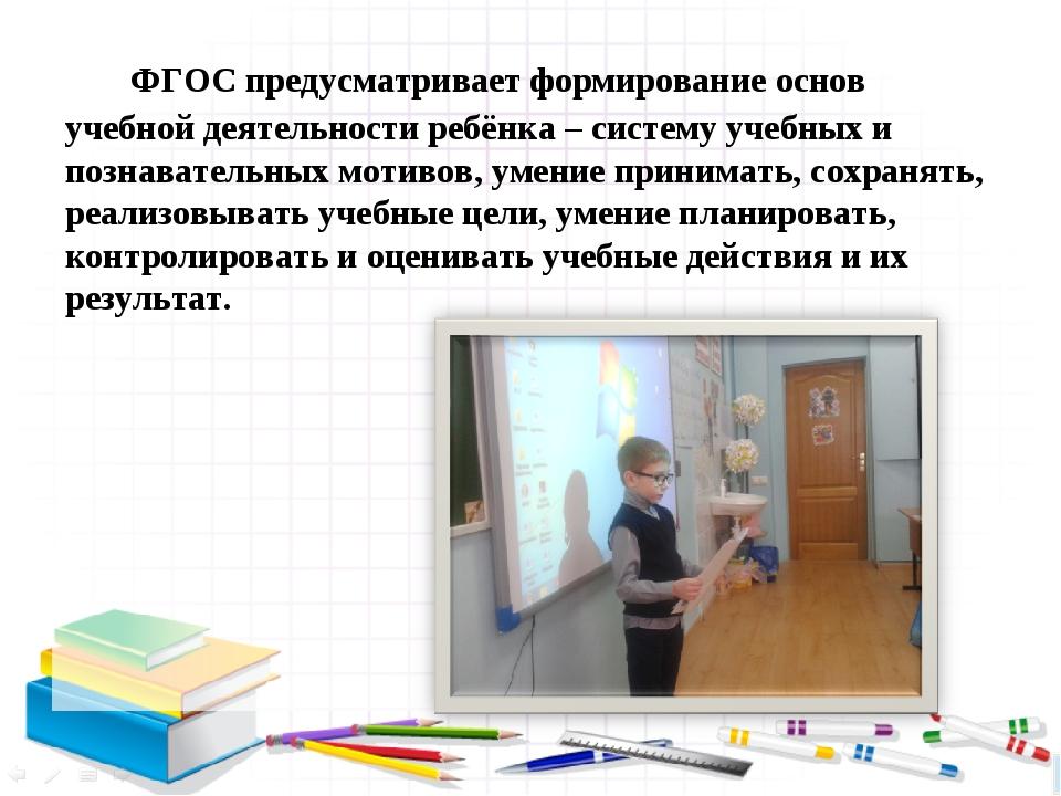 ФГОС предусматривает формирование основ учебной деятельности ребёнка – систе...