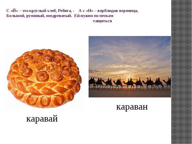 С «Й» – это круглый хлеб, Ребята, - А с «Н» – верблюдов вереница, Большой, ру...