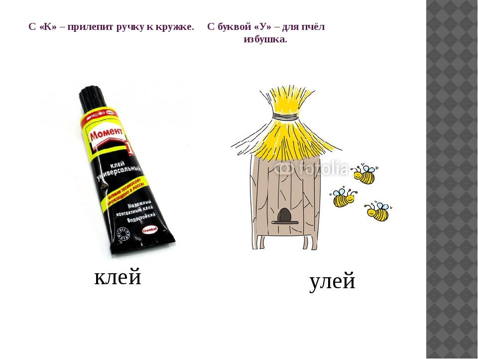 С «К» – прилепит ручку к кружке. С буквой «У» – для пчёл избушка. клей улей