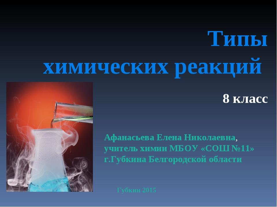 Типы химических реакций 8 класс Афанасьева Елена Николаевна, учитель химии МБ...