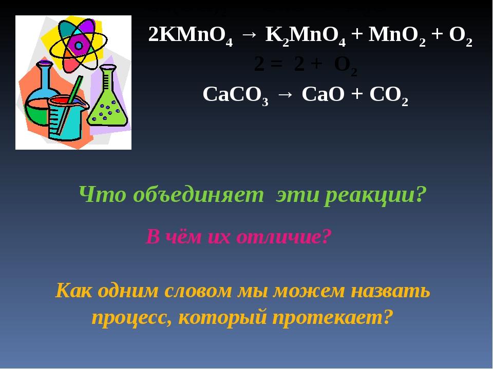 Cu(OH)2 = CuO + H2O 2KMnO4 → K2MnO4 + MnO2 + O2 2 = 2 + O2 CaCO3 → CaO + CO2...