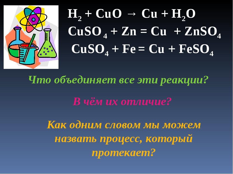 H2 + CuO → Cu + H2O CuSО 4 + Zn = Cu + ZnSО4 CuSО4 + Fe = Cu + FeSО4 Что объ...