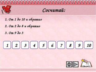1 2 3 4 5 6 7 8 9 10 Сосчитай: 1. От 1 до 10 и обратно 2. От 2 до 8 и обратно