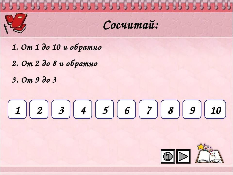 1 2 3 4 5 6 7 8 9 10 Сосчитай: 1. От 1 до 10 и обратно 2. От 2 до 8 и обратно...