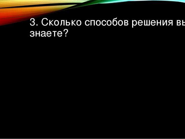 3. Сколько способов решения вы знаете?