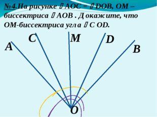 A B №4.На рисунке AOС = DOB, OM –биссектриса AOB . Докажите, что OM-биссек