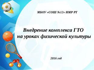 МБОУ «СОШ №12» НМР РТ Внедрение комплекса ГТО на уроках физической культуры 2