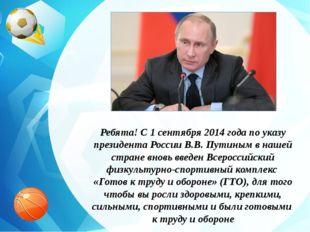 Ребята! С 1 сентября 2014 года по указу президента России В.В. Путиным в наше