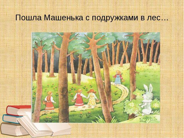 Пошла Машенька с подружками в лес…