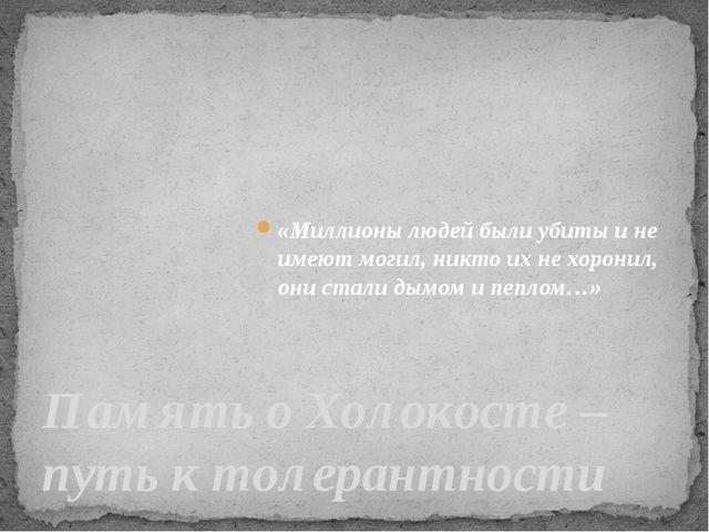 Память о Холокосте – путь к толерантности «Миллионы людей были убиты и не им...