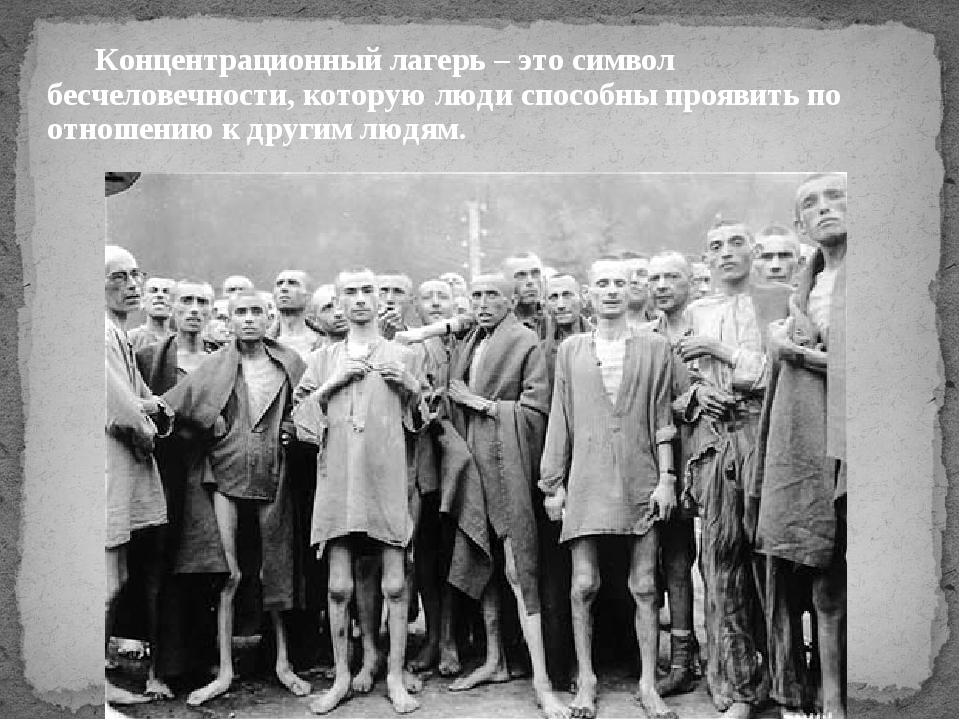 Концентрационный лагерь – это символ бесчеловечности, которую люди способны...