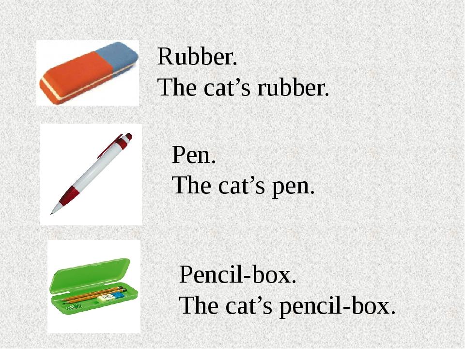 Rubber. The cat's rubber. Pen. The cat's pen. Pencil-box. The cat's pencil-box.