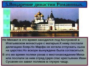 5.Воцарение династии Романовых. Но Михаил в это время находился под Костромой