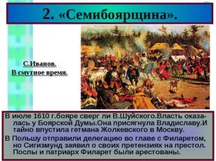 2. «Семибоярщина». В июле 1610 г.бояре сверг ли В.Шуйского.Власть оказа-лась