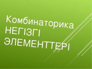 Комбинаторика НЕГІЗГІ ЭЛЕМЕНТТЕРІ .