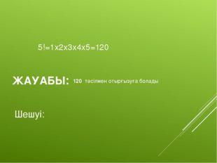 Шешуі: 5!=1x2x3x4x5=120 ЖАУАБЫ: 120 тәсілмен отырғызуға болады