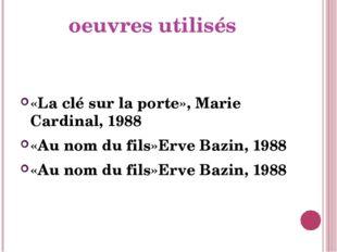oeuvres utilisés «La clé sur la porte», Marie Cardinal, 1988 «Au nom du fils»