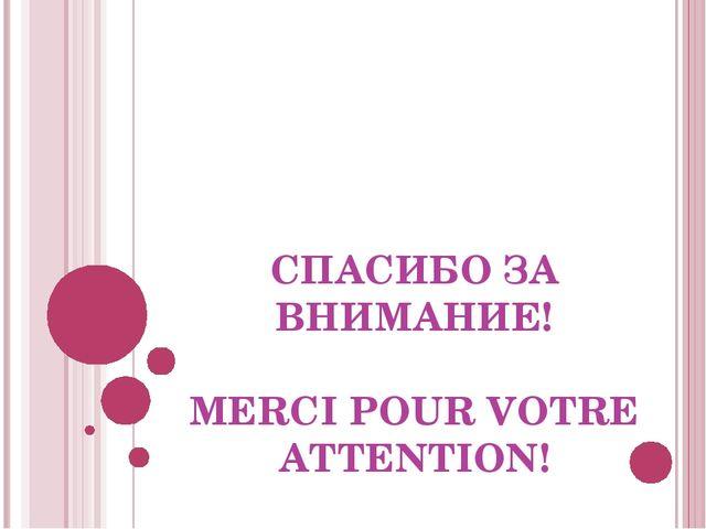 СПАСИБО ЗА ВНИМАНИЕ! MERCI POUR VOTRE ATTENTION!
