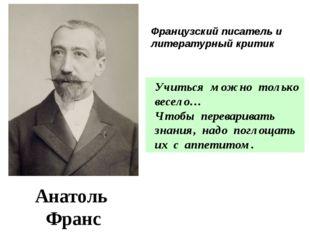 Анатоль Франс 1844 - 1924 Учиться можно только весело… Чтобы переваривать зна