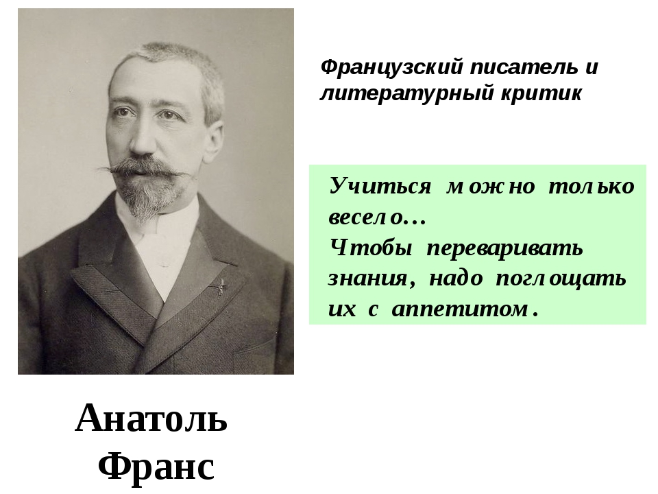 Анатоль Франс 1844 - 1924 Учиться можно только весело… Чтобы переваривать зна...