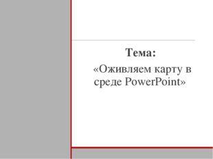 Тема: «Оживляем карту в среде PowerPoint»