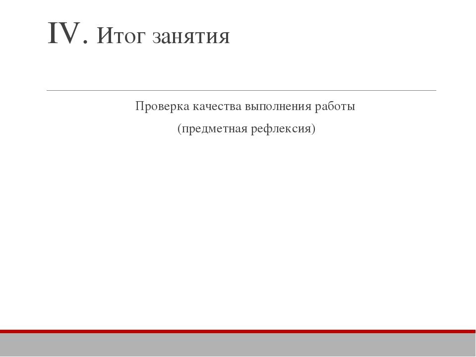 IV. Итог занятия Проверка качества выполнения работы (предметная рефлексия)