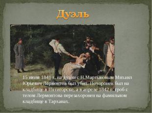 15 июля 1841 г. на дуэли с Н.Мартыновым Михаил Юрьевич Лермонтов был убит. По