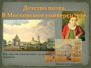 Московский университет Дом, напротив «Красных ворот, где родился Лермонтов.
