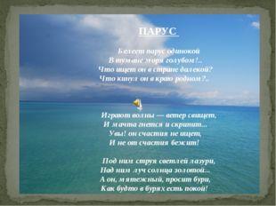 ПАРУС Белеет парус одинокой В тумане моря голубом!.. Что ищет он в стране да