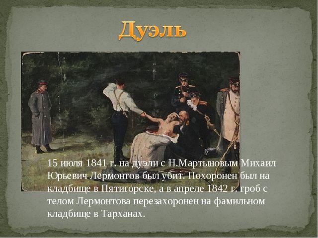 15 июля 1841 г. на дуэли с Н.Мартыновым Михаил Юрьевич Лермонтов был убит. По...