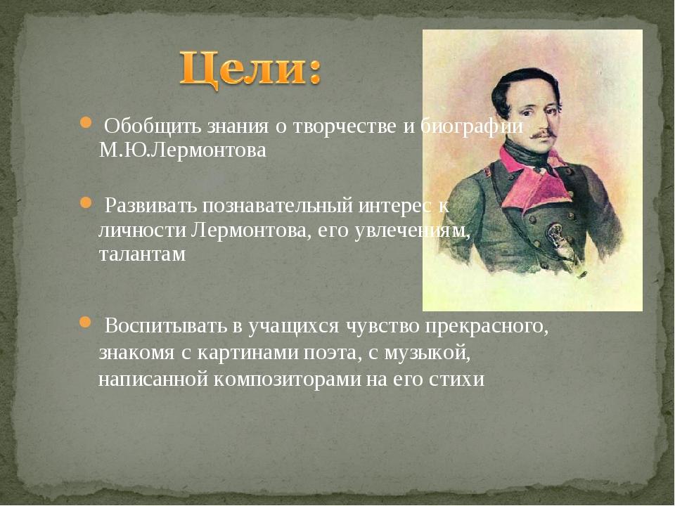 Обобщить знания о творчестве и биографии М.Ю.Лермонтова Развивать познавател...