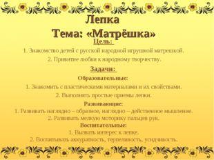 Лепка Тема: «Матрёшка» Цель: 1. Знакомство детей с русской народной игрушкой