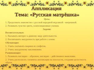 Аппликация Тема: «Русская матрёшка» Цель: 1. Продолжать знакомство с русской