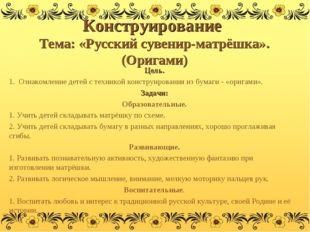 Конструирование Тема: «Русский сувенир-матрёшка». (Оригами) Цель. 1. Ознакомл