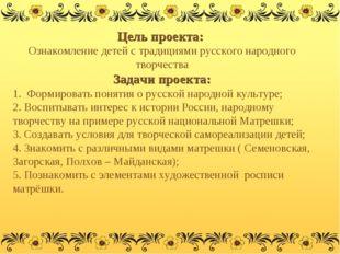 Цель проекта: Ознакомление детей с традициями русского народного творчества З