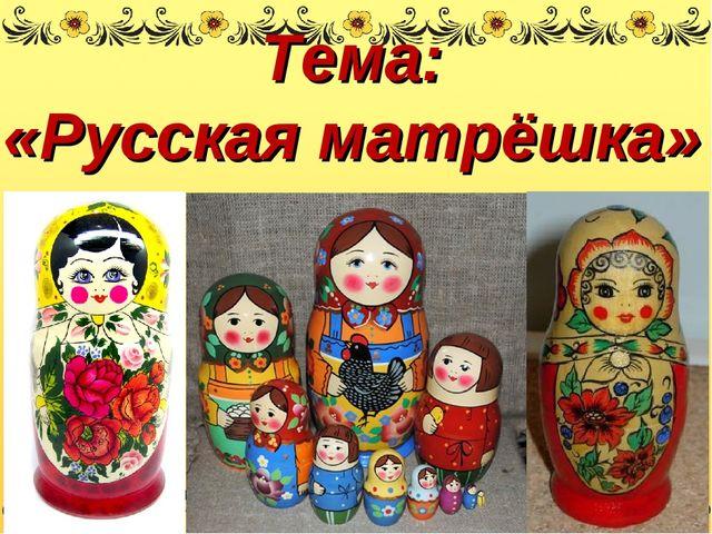 Тема: «Русская матрёшка»