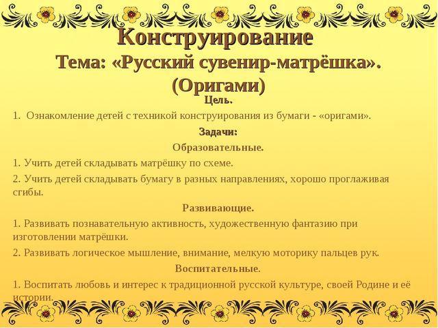 Конструирование Тема: «Русский сувенир-матрёшка». (Оригами) Цель. 1. Ознакомл...