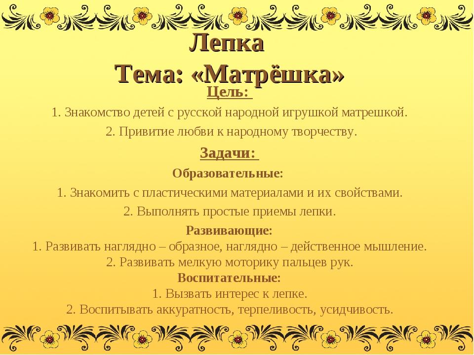 Лепка Тема: «Матрёшка» Цель: 1. Знакомство детей с русской народной игрушкой...