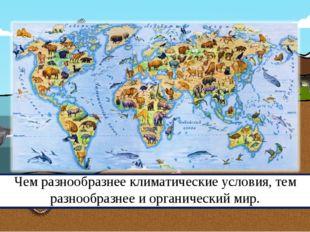 Чем разнообразнее климатические условия, тем разнообразнее и органический мир.