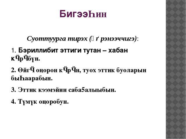 БигээҺин Суоттуурга тирэх (үѳрэнээччигэ): 1. Бэриллибит эттиги тутан – хабан...
