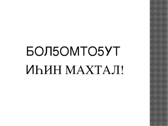 БОЛ5ОМТО5УТ ИҺИН МАХТАЛ!