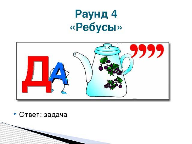 Ответ: задача Раунд 4 «Ребусы»