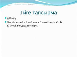Үйге тапсырма §18 оқу Кескін картаға Қазақтан арқылы өтетін көлік түрлері жол