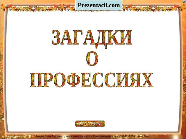 РЕСУРСЫ Prezentacii.com Лазарева Лидия Андреевна, учитель начальных классов,...