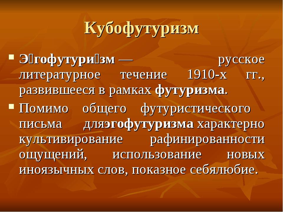 Кубофутуризм Э́гофутури́зм— русское литературное течение 1910-х гг., развивш...