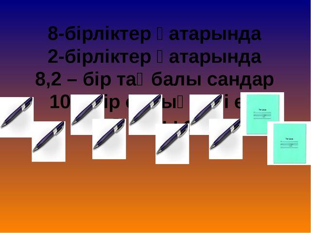 8-бірліктер қатарында 2-бірліктер қатарында 8,2 – бір таңбалы сандар 10 – бір...